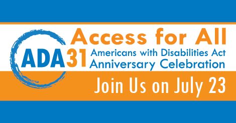 """text graphic """"Access for All. ADA 31 Americans with Disabilities Act Anniversary Celebration. Join us on July 23"""""""